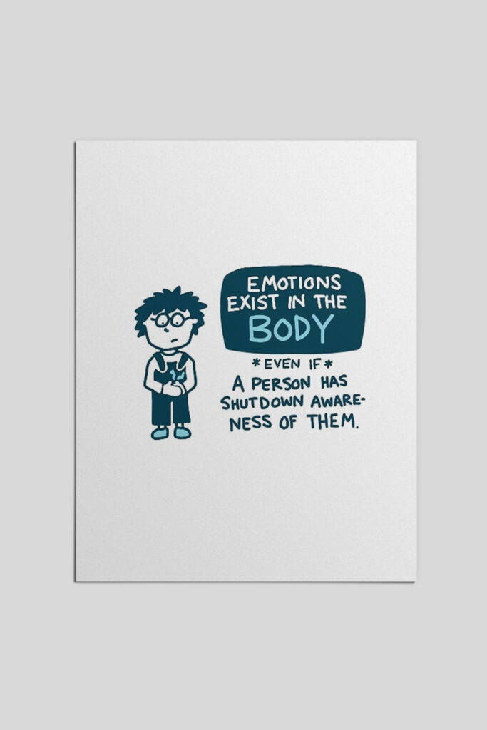 Emotions exist in the body, even if a person has shutdown awareness of them.