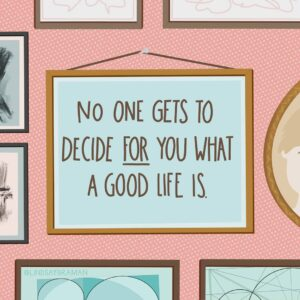 No One Gets to Decide for Us What A Good Life Is