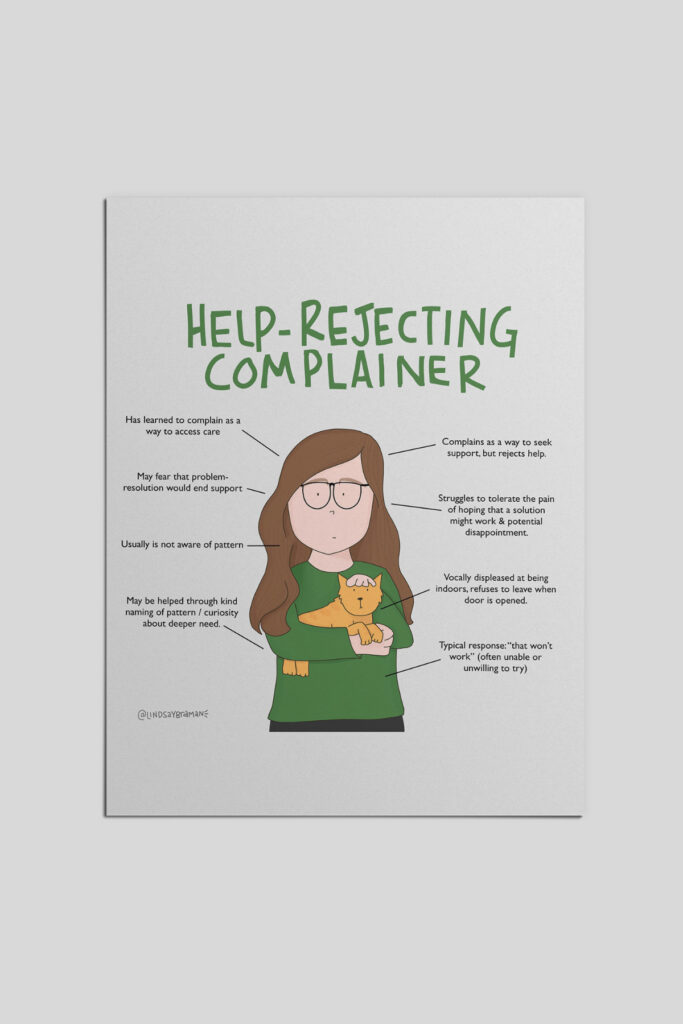 """Most of us know one or two help rejecting complainers. It can be really tempting to get frustrated, give up, or get """"even,"""" but when we react out of frustration instead of responding with kindness, we actually reinforce the beliefs that support the behavior. . . . Complaining is the only type of support-seeking some people know. Complaining engages others because we 1. Empathize, recalling similar struggles of our own, and 2. Get excited about sharing tools and resources that worked for us. But the help rejecting complainer typically isn't able to put solutions into action- perhaps because solving the problem would result in having to scramble to find a new problem to access the support they need, or because hope that a situation could change can actually be a really, really painful thing to engage. . . . Set boundaries, share your reaction in a kind/non-judgemental/authentic way, and encourage professional support if appropriate. . . . . ."""