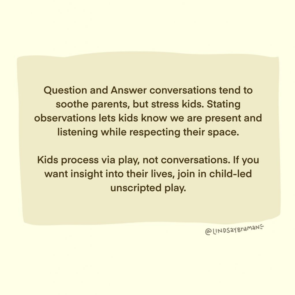 Questions and Answer conversations tend to soothe parents, but stress kids. Stating observations lets kids know we are present and listening while respecting their space. Kids process via play, not conversations. If you want insight into their lives, join in child-led, unscripted play.