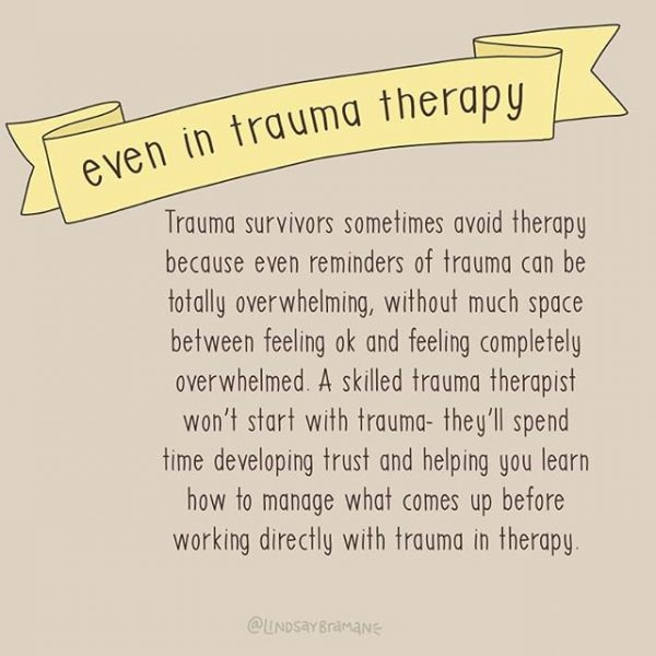 Even in trauma therapy... Trauma survivors sometimes avoid therapy because even reminders of trauma can be totally overwhelming, without much space between feeling ok and feeling completely overwhelmed. A skilled trauma therapist won't start with trauma - they'll spend time developing trust and helping you learn how to manage what comes up before working directly with trauma in therapy.