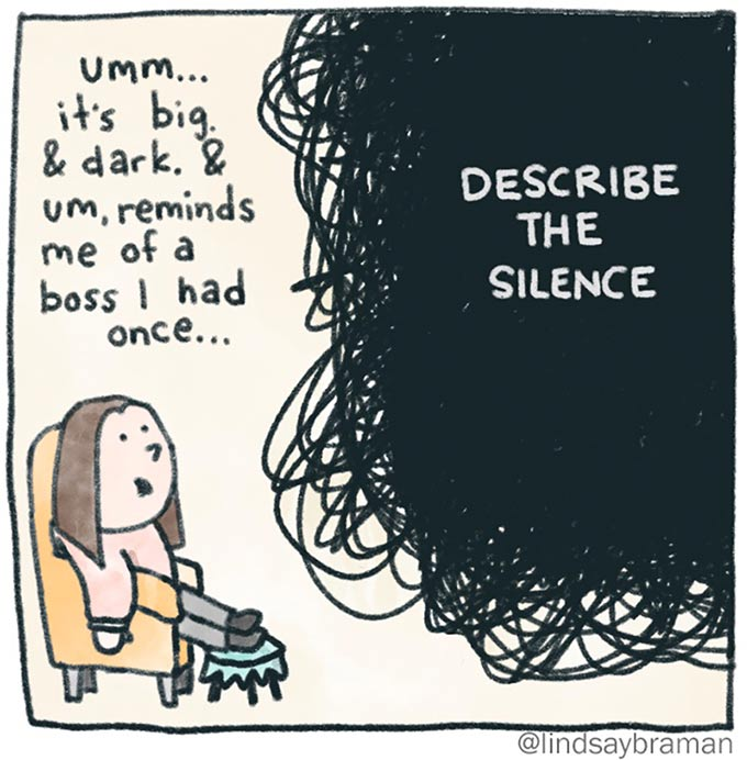 "When you don't know what to say in therapy, you can try to describe the silence. Image of a person sitting in a chair, staring at a black scribble blob. The person is saying, ""Umm.. It's big and dark. It reminds me of a boss I once had..."""
