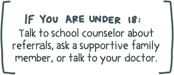 If you are under 18 talk to a school counselor about therapist referrals