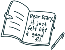 """Hand-drawn doodle of a diary that says: """"Dear diary, it just felt like a good fit."""""""