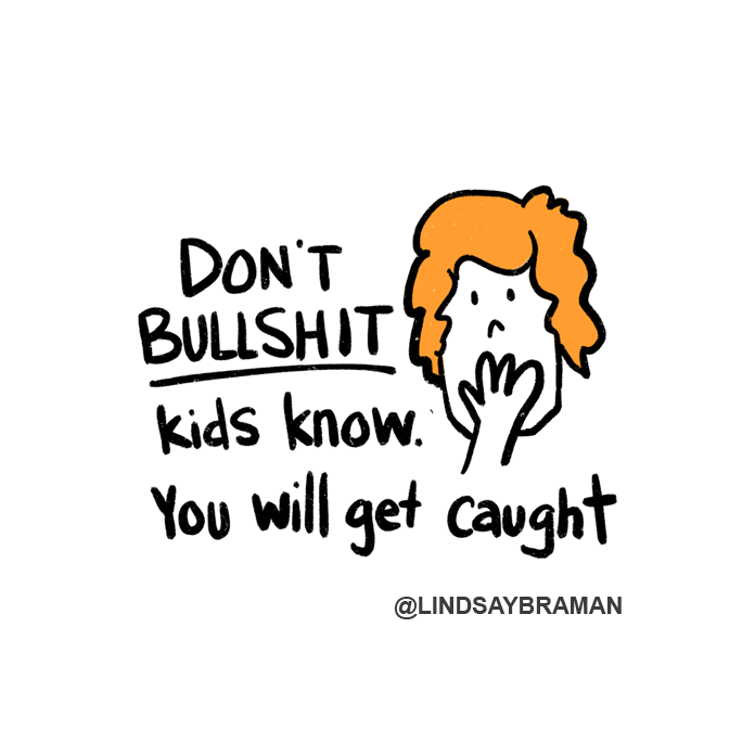 """The image is a drawing of a person with orange hair, covering their mouth with their hand. The text next to this reads, """"Don't bullshit. Kids know. You will get caught."""""""