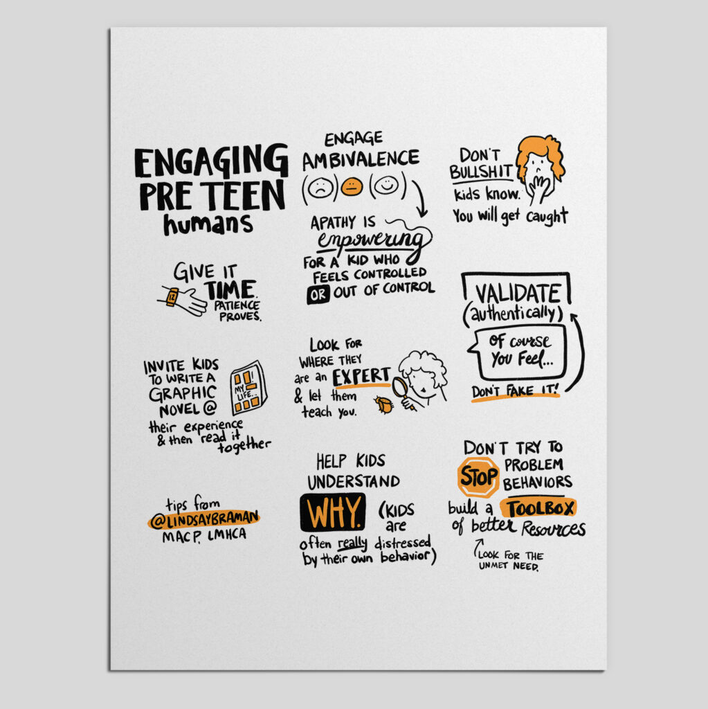 """Sketchnote titled, """"Engaging pre-teen humans."""" On the left side of the image, there is a drawing of a hand with text that says, """"Give it time. Patience proves. Underneath is a drawing of a comic with text that reads, """"Invite kids to write a graphic novel of their experience and then read it together."""" In the top middle of the image are drawings of three faces: sad, ambivalent, and happy. The text reads, """"Engage ambivalence. Apathy is empowering for a kid woh feels controlled or out of control."""" Underneath this is a drawing of a person with a magnifying glass looking at an orange bug with text that says, """"Look for where they are an expert and let them teach you."""" Under this is text that reads, """"Help kids understand why. (Kids are often really distressed by their own behavior.)"""" The word """"why"""" is written in orange text, highlighted by black. In the top right corner of the image is a drawing of a person with orange hair, covering their mouth with their hand. The text next to this reads, """"Don't bullshit. Kids know. You will get caught."""" Under this is text that says, """"Validate (authentically). Don't fake it."""" There is a speech bubble drawn next to this text that reads, """"Of course you feel..."""" In the bottom right corner of the image is text that reads, """"Don't try to stop problem behaviors. Build a toolbox of better resources. Look for the unmet need."""" The word """"stop"""" is written on an orange stop sign."""