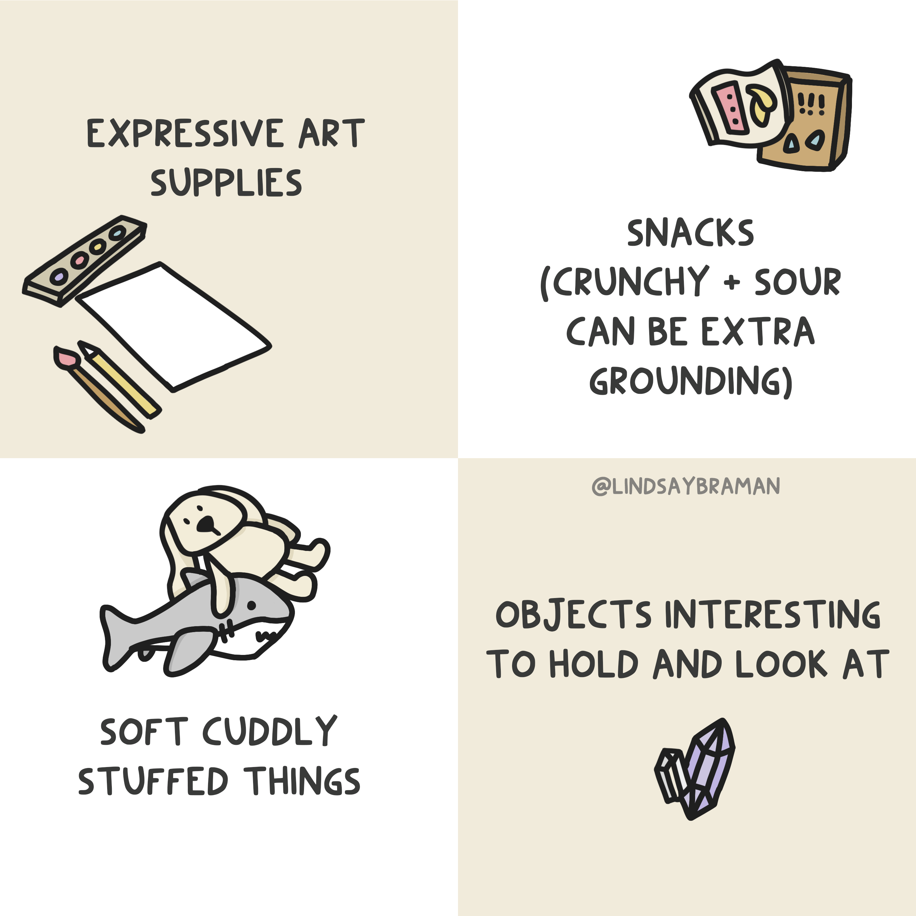 """Quad-separated image with alternating background colors of white and beige. On the first beige square (in the upper left corner) is a drawing of art supplies. Above is written, """"Expressive art supplies."""" The next image (in the upper right square with a white background) is a drawing of snack packages. Underneath is written """"Snacks (crunchy and sour can be extra grounding)."""" In the below (bottom right square with a beige background) is a drawing of rocks and gems. Above the drawing is written """"Objects interesting to hold and look at."""" In the final square (bottom left with a white background) is a drawing of two stuffed animals- a shark and a bear. Underneath is written """"Soft cuddly stuffed things."""""""