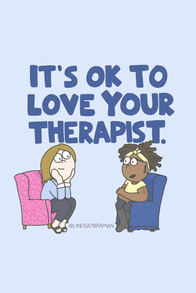 """Image with a blue background. The top of the image has a bubble-letter header that reads """"It's ok to love your therapist."""" Below the header is a drawing of two people sitting in chairs across from one another. The person on the left is sitting in a pink patterned chair. They have a light skin-tone with shoulder length, bronze-colored hair with their head in their hands and are wearing brown open-toed sandals, black pants, and a blue shirt with white cuffs on the sleeves. They have a look of admiration on their face. The person sitting on the left is sitting in a blue patterned chair. They have a dark skin-tone with brown curly hair held up by a yellow headband. They are wearing a similarly-colored yellow shirt with black pants and boots, with glasses and blueish-colored earrings. Their arms and ankles are crossed and they appear to be talking."""